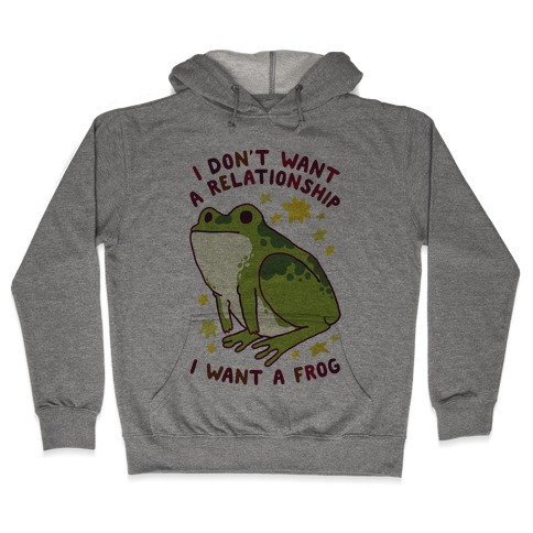 I Don't Want a Relationship I Want a Frog Hooded Sweatshirt