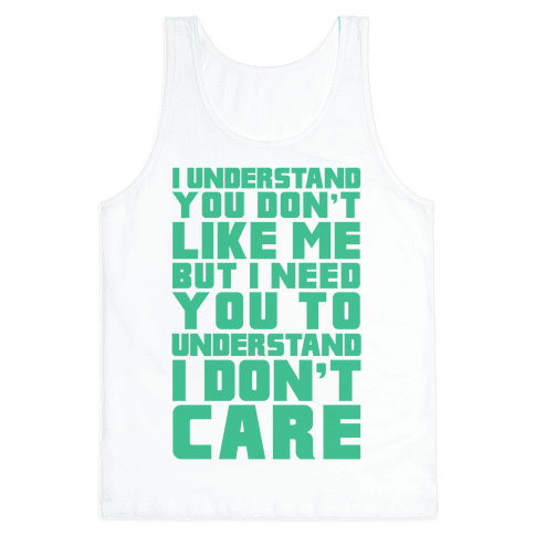 I Understand You Don't Like Me But I Need You To Understand I Don't Care Tank Top