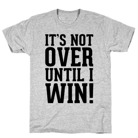 It's Not Over Until I Win! Mens T-Shirt