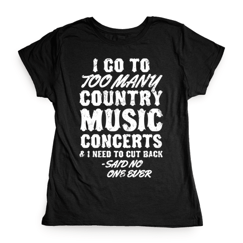 I Go To Too Many Country Music Concerts (Said No One Ever) Womens T-Shirt