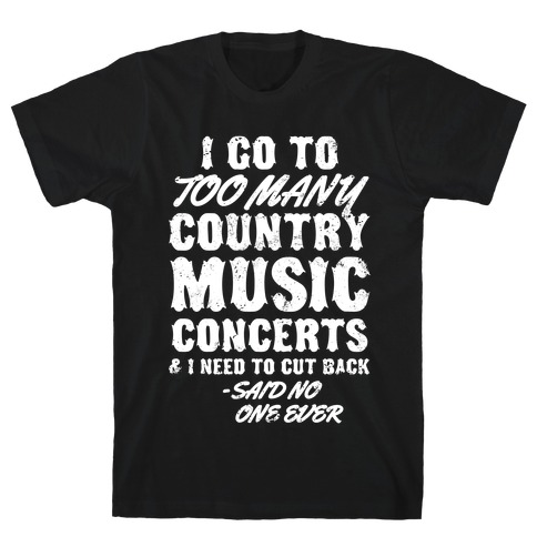 I Go To Too Many Country Music Concerts (Said No One Ever) T-Shirt