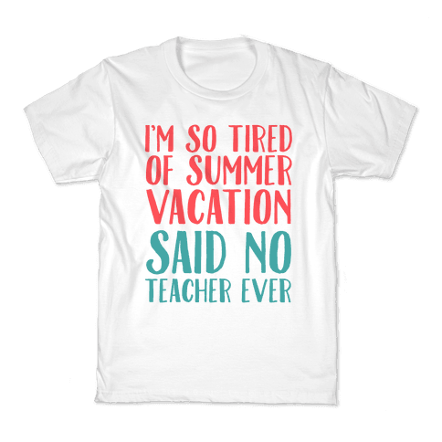 I'm So Tired Of Summer Said No Teacher Ever Kids T-Shirt
