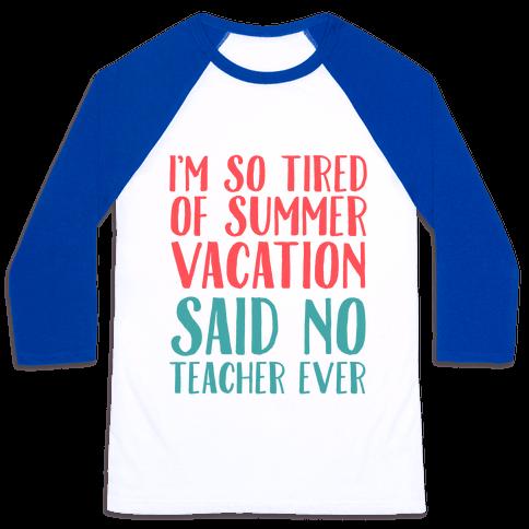 I'm So Tired Of Summer Said No Teacher Ever Baseball Tee