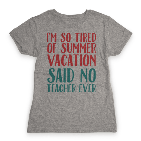 I'm So Tired Of Summer Said No Teacher Ever Womens T-Shirt