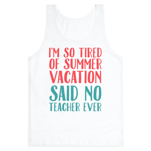 I'm So Tired Of Summer Said No Teacher Ever Tank Top