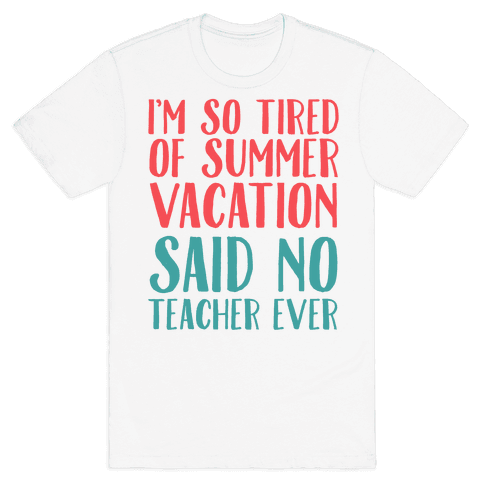 I'm So Tired Of Summer Said No Teacher Ever Mens T-Shirt