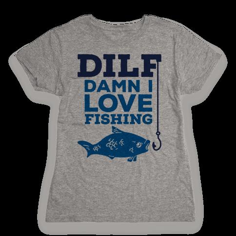 DILF (Damn I Love Fishing) Womens T-Shirt