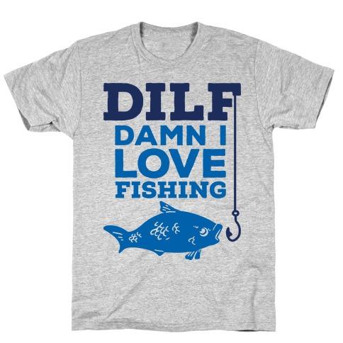 DILF (Damn I Love Fishing) T-Shirt