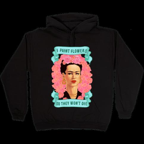 Frida Khalo (I Paint Flowers So They Won't Die) Hooded Sweatshirt