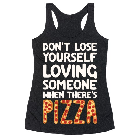 Don't Lose Yourself Loving Someone When There's Pizza Racerback Tank Top
