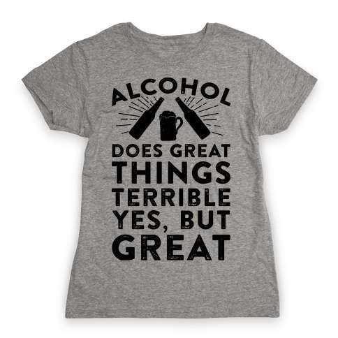 Alcohol Does Great Things Womens T-Shirt