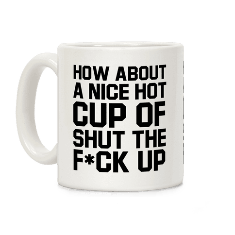 How about a Nice Hot Cup of Shut the F*ck Up Coffee Mug