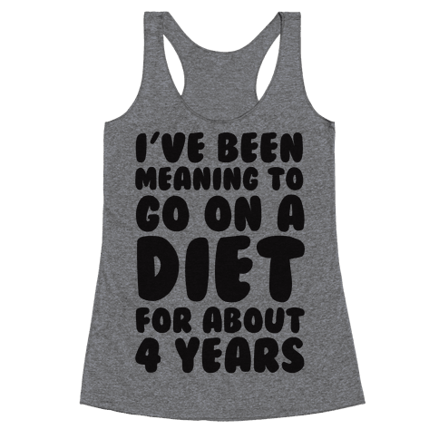 I've Been Meaning To Go On A Diet For About 4 Years Racerback Tank Top