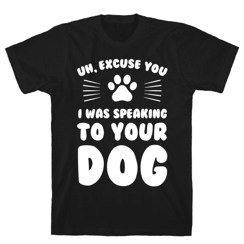Uh, Excuse You I was Speaking To Your Dog Mens T-Shirt