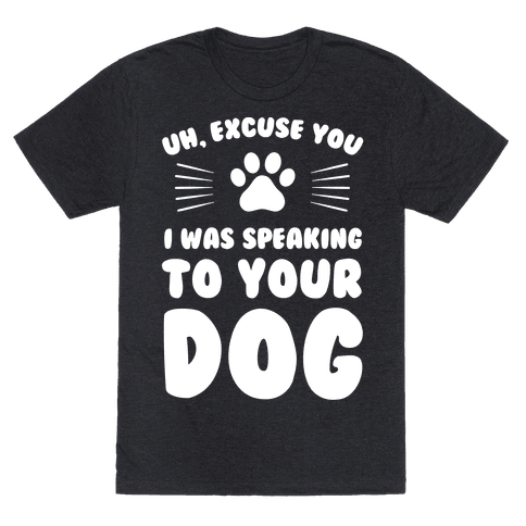 Uh, Excuse You I was Speaking To Your Dog