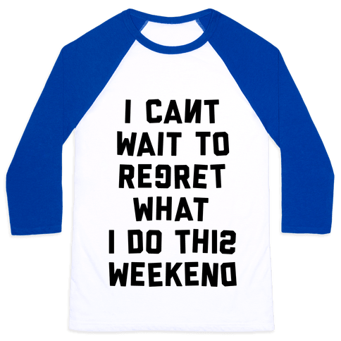I Can't Wait To Regret What I Do This Weekend Baseball Tee
