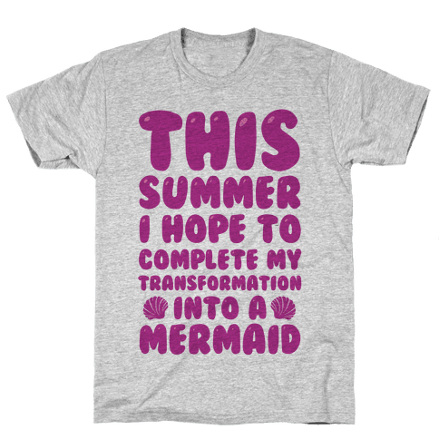 This Summer I Hope To Complete My Transformation Into A Mermaid Mens T-Shirt