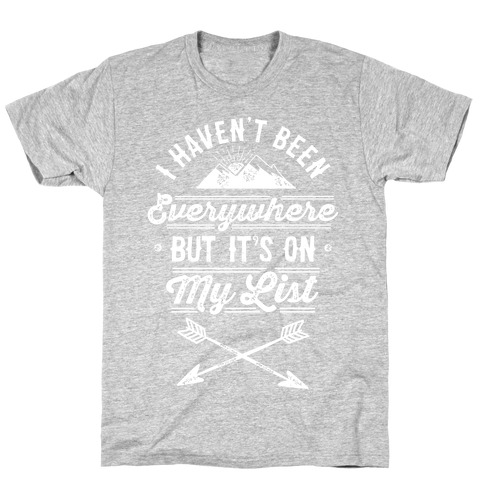 I Haven't Been Everywhere But It's On My List T-Shirt