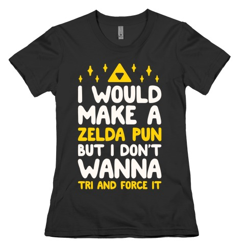 I Would Make A Zelda Pun But I Don't Wanna Tri And Force It Womens T-Shirt