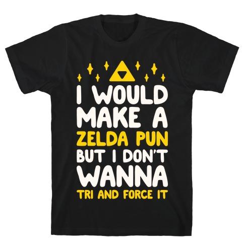 I Would Make A Zelda Pun But I Don't Wanna Tri And Force It T-Shirt