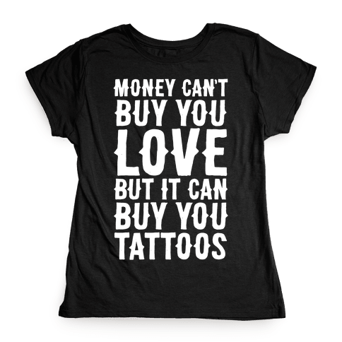 Money Can't Buy You Love But It Can Buy You Tattoos Womens T-Shirt