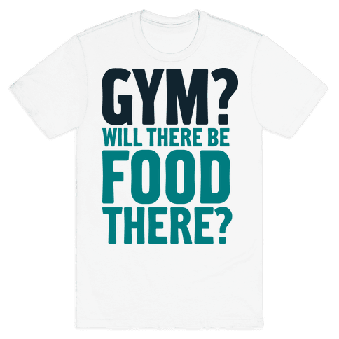 Gym? Will There Be Food There? Mens T-Shirt