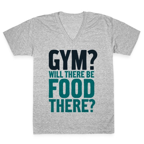 Gym? Will There Be Food There? V-Neck Tee Shirt