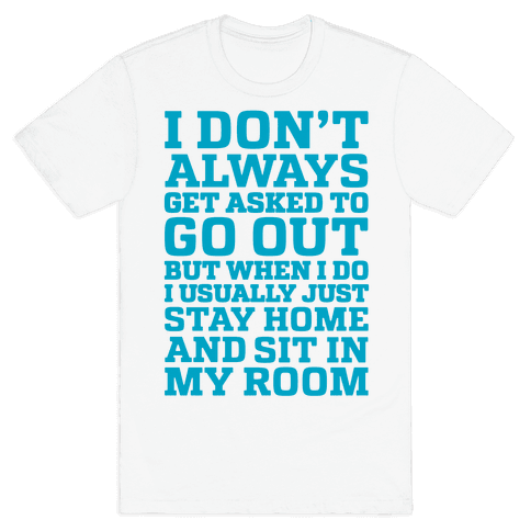I Don't Always Get Asked To Go Out Mens T-Shirt