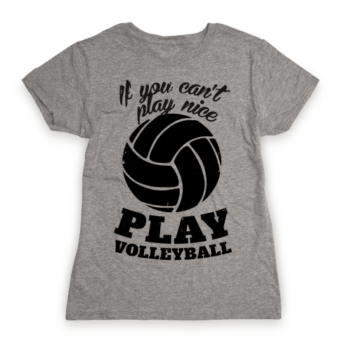 If You Can't Play Nice Play Volleyball Womens T-Shirt