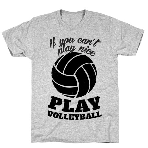 If You Can't Play Nice Play Volleyball T-Shirt