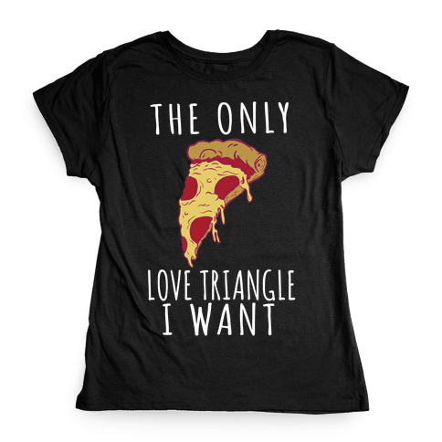 The Only Love Triangle I Want Womens T-Shirt