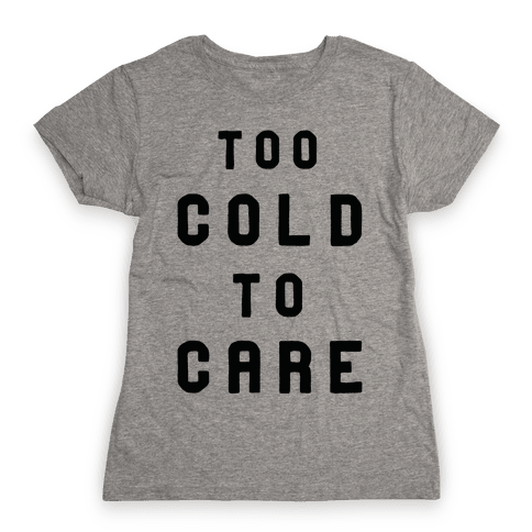 Too Cold to Care Womens T-Shirt