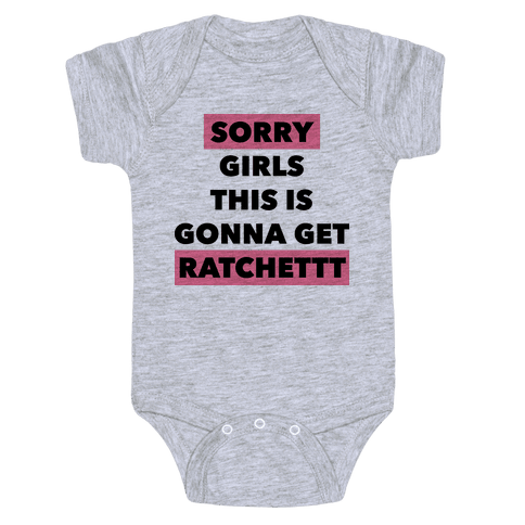 Sorry Girls This Is Gonna Get Ratchet Baby Onesy