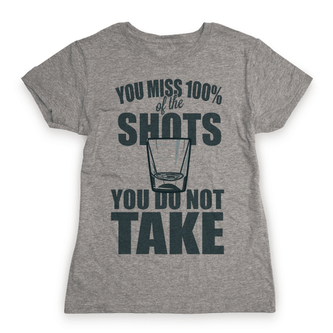 You Miss 100% of The Shots You Do Not Take Womens T-Shirt