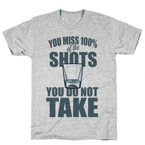You Miss 100% of The Shots You Do Not Take Mens T-Shirt