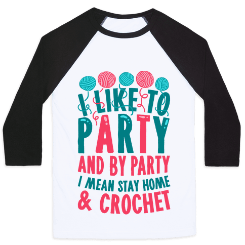 I Like To Party And By Party I Mean Stay Home And Crochet Baseball Tee