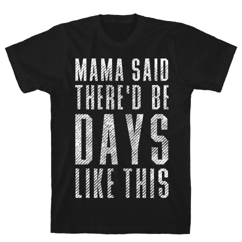 Mama Said There'd Be Days Like This Mens T-Shirt