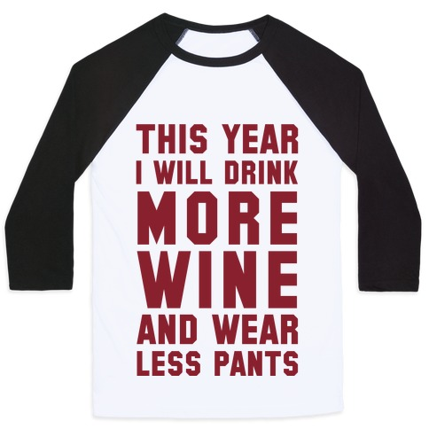 This Year I Will Drink More Wine And Wear Less Pants Baseball Tee