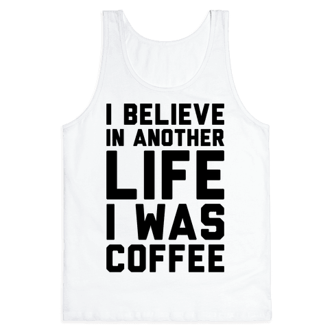I Believe In Another Life I Was Coffee  Tank Top