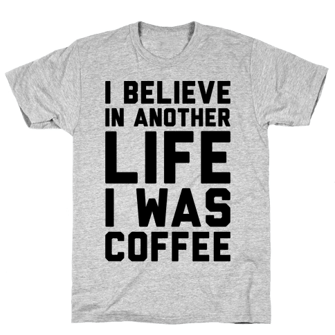 I Believe In Another Life I Was Coffee  Mens T-Shirt