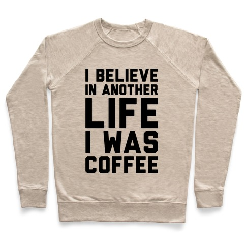 I Believe In Another Life I Was Coffee  Pullover