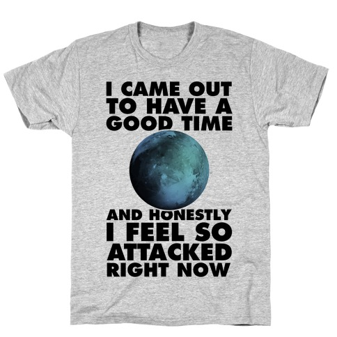 I Came Out To Have A Good Time And Honestly I Feel So Attacked Right Now -pluto T-Shirt