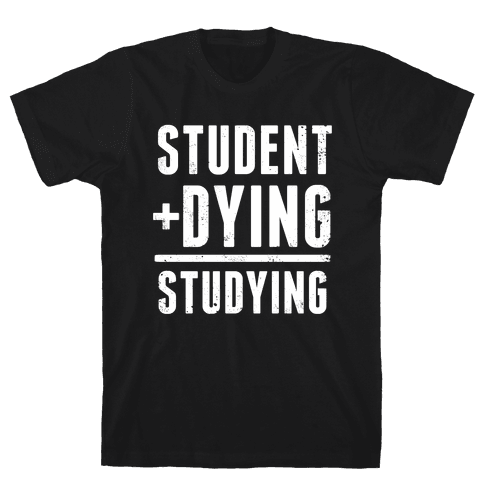 Student + Dying = Studying Mens T-Shirt