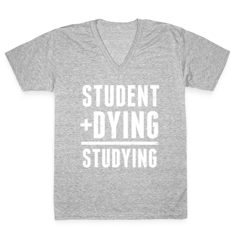 Student + Dying = Studying V-Neck Tee Shirt