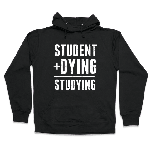 Student + Dying = Studying Hooded Sweatshirt