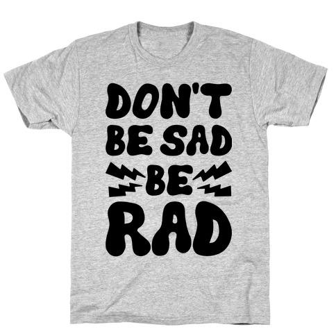 Don't Be Sad Be Rad T-Shirt