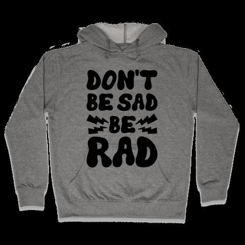 Don't Be Sad Be Rad Hooded Sweatshirt