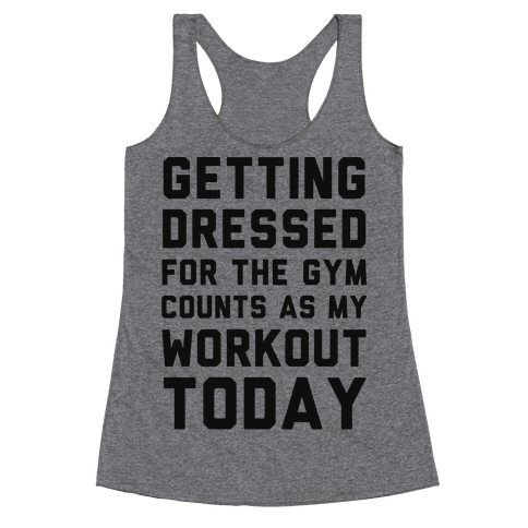 Getting Dressed For The Gym Counts As My Workout Today Racerback Tank Top