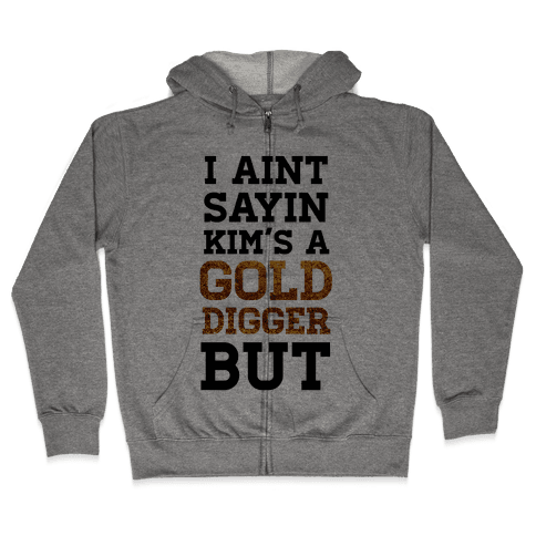 I Ain't Sayin She's A Gold Digger But Zip Hoodie