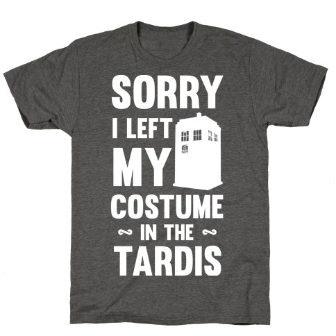 Sorry I Left My Costume In The Tardis T-Shirt